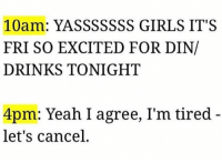 Dank, Drinking, and Girls: 10am: YASSSSSSS GIRLS IT'S  FRI SO EXCITED FOR DIN/  DRINKS TONIGHT  4pm: Yeah, I agree, I'm tired  let's cancel