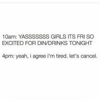 Girls, Memes, and Yeah: 10am: YASSSSSSS GIRLS ITS FRI SO  EXCITED FOR DIN/DRINKS TONIGHT  4pm: yeah, i agree i'm tired. let's cancel. Goodnight 😴