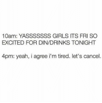 Girls, Memes, and Yeah: 10am: YASSSSSSS GIRLS ITS FRI SO  EXCITED FOR DIN/DRINKS TONIGHT  4pm: yeah, i agree i m tired. let's cancel. tag someone who understands (@katethewasp)