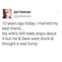 It Was Funny: 10e heenan  ajoeheenan  10 years ago today, I married my  best friend  My wife's still really angry about  it but me & Dave were drunk &  thought it was funny