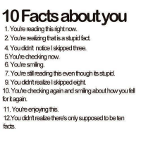 Reading Meme: 10Facts about you  1.You're reading thisrightnow.  2. You're realizingthat is astupid fact.  4. You didn't notoelskippedthree.  5 You're checking now.  6 You're sming.  7.Yourestill reading thiseventhough itsstupid.  9.Youdidntreaizelskippedeght  10. You'rechecking againandsmingabout how you fel  foritagain.  11.Youreenjoyng this.  12 Youddnt realize there'sonlysupposed to be ten  facts.