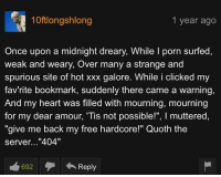"Dank, Meme, and Pornhub: 10ftlongshlong  1 year ago  Once upon a midnight dreary, While I porn surfecd,  weak and weary, Over many a strange and  spurious site of hot xxx galore. While i clicked my  fav'rite bookmark, suddenly there came a warning,  And my heart was filled with mourning, mourning  for my dear amour, Tis not possible!"", I muttered,  ""give me back my free hardcore!"" Quoth the  server...""404""  692  ←Reply <p>PornHub Comments Will Always Have My Heart via /r/dank_meme <a href=""http://ift.tt/2nmYPLF"">http://ift.tt/2nmYPLF</a></p>"