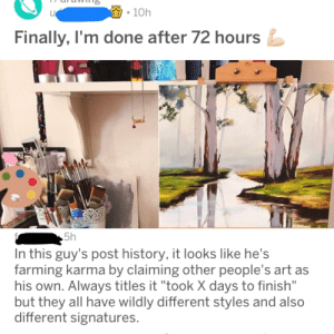 "Stealing artwork for karma: 10h  Finally, I'm done after 72 hours  hand  5h  In this guy's post history, it looks like he's  farming karma by claiming other people's art as  his own. Always titles it ""took X days to finish""  but they all have wildly different styles and also  different signatures. Stealing artwork for karma"