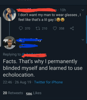 Least gay man ever: 10h  I don't want my man to wear glasses , I  feel like that's a lil gay  370  210  358  A  Replying to  Facts. That's why I permanently  blinded myself and learned to use  echolocation.  22:46 26 Aug 19 Twitter for iPhone  20 Retweets 586 Likes Least gay man ever