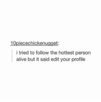Alive, Memes, and Relatable: 10piecechickenugget:  i tried to follow the hottest person  alive but it said edit your profile Relatable 😎