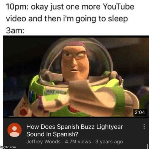me irl: 10pm: okay just one more YouTube  video and then i'm going to sleep  3am:  SPACE RNG  2:04  How Does Spanish Buzz Lightyear  Sound In Spanish?  Jeffrey Woods 4.7M views 3 years ago  mgflip.com me irl