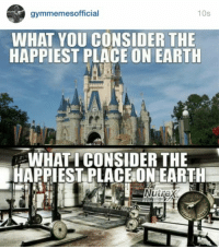 Earthing, Consideration, and Happiest: 10s  gymmemes official  WHAT YOU CONSIDER THE  HAPPIEST PLACE ON EARTH  WHAT I CONSIDER THE  HAPPIEST PLACE ON EARTH Happy place. 💪