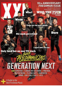 Big Sean, God, and Music: 10TH ANNIVERSARY  FRESHMAN ISSUE  BIG SEAN ll WIZ KHALIFA  MACKLEMORE TRAVIS SCOTT  WHO THE FUCK  Who?  28 MORE FORMER  FRESHMEN  whom  The e two the same person  AANA MAE  AMINO  AMEN  AN MAY  STFU  Sure  ski maal got robbed  agree with this one  Only herd her on one YG track  GENERATION NEXT  WITH KAMAIYAH II A BOOGIE WIT DA HOODIE PNB ROCK  XXXTENTACION PLAYBOICARTII MADEINTYo  AMINE UGLY GOD KAPGI KYLE  A Guide to the  Best Freshman Music