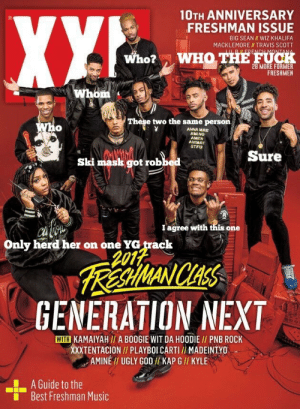 lmfao: 10TH ANNIVERSARY  FRESHMAN ISSUE  BIG SEAN WIZ KHALIFA  MACKLEMORE II TRAVIS SCOTT  Who?  WHO THE FUCH  FRESHMEN  These two the same persorn  0  ANNA MAE  AMINO  AMEN  ANIMAY  STFU  Sure  Ski mask got robbed  I agree with tnis one  Only herd her on one YG track  2012  RA WANICHAS  GENERATION NEXT  WITH KAMAIYAH// A BOOGIE WIT DA HOODIE I/ PNB ROCK  XXXTENTACION// PLAYBOI CARTI / MADEINTYO  AMINE TI UGLY GOD I/ KAP G // KYLE  A Guide to the  Best Freshman Music  ■ lmfao