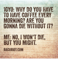 Truth. (via: RachRiot): 10YO: WHY DO YOU HAVE  TO HAVE COFFEE EVERY  MORNING? ARE YOU  GONNA DIE WITHOUT IT?  ME: NO, I WON'T DIE,  BUT YOU MIGHT  RACHRIOTCOM Truth. (via: RachRiot)