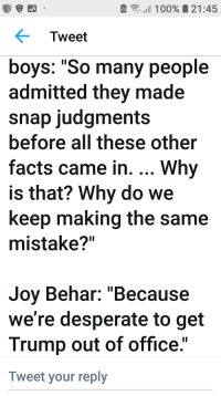 """Desperate, Facts, and Office: 11 00%  21:45  Tweet  boys: """"So many people  admitted they made  snap judgments  before all these other  facts came in. Why  is that? Why do we  keep making the same  mistake?""""  Joy Behar: """"Because  we're desperate to get  Trump out of office.""""  Tweet your reply"""