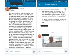 Blessed, Facebook, and Life: 11:01 AM  l 45%  il 43%  11:14 AM  LinkedIn Member  Mobile 16m ago  6:32 PM  You haven't connected with Linked In Member  Hi  Tiave a ioney fieed So they wanmt to  earn money and they're very influential,  basically people listen to them. Do you  know someone who has these qualities?  I'm so grateful for your connection and  time, you're obviously a very influential  and active person who knows and loves  LinkedIn. Im certain people really listen  to you and trust your opinion. I want to  share something that changed my life  and my families life.....Essential oils.  We have been so blessed financially  because of sharing Essential Oils and  our business has done very well. I'm  looking for a specific type of person that  seems to do incredibly well with sharing  Essential Oils. I'm wanting to put my  time, talents and resources into them so  that they can have similar success like  me. I wanted to connect with you and  explain exactly who I'm looking for, hope-  fully someone that could be a perfect fit.  I figured you would know the type of per-  son that I'm looking for. I'm looking for  women, about 30 to 55 years old.They're  really into natural things. They also  Im happy to send a quick clip to give you  an insight into the oils and culture on  offer.  TODAY  11:14 AM  Looks like a pyramid scheme to me  Write a message...  Write a message... I always thought that MLMs were a Facebook mom group thing. I guess I was wrong. They're on LinkedIn too. (Blocked the guy after I responded)