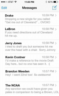 """Johnny Manziel text inbox after draft....: 11:03 PM  62% LD  OO  AT&T  Edit  Messages  10:59 PM  Drake  Dropping a new single for you called  """"Get me out of Cleveland""""  OVOXO  10:58 PM  LeBron  If you need directions out of Cleveland  hit me up.  10:58 PM  Jerry Jones  I tried to draft you but someone hit me  over the head with a chair. Sorry Johnny  Kevin Costner  10:58 PM  I'd make a reference to the movie Draft  Day here.. but no one has seen it  Brandon Weeden  10:57 PM  Hey! went nd too! So awesome!  10:57 PM  The NCAA  Any sanction we could have given you  pales in comparison to being a Brown, LOL Johnny Manziel text inbox after draft...."""