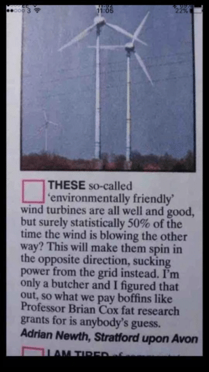 memehumor:  Meathead x-post from /r/funny: 11:05  22%  00 3  THESE so-called  environmentally friendly  wind turbines are all well and good,  but surely statistically 50% of the  time the wind is blowing the other  way? This will make them spin in  the opposite direction, sucking  power from the grid instead. I'mm  only a butcher and I figured that  out, so what we pay boffins like  Professor Brian Cox fat research  grants for is anybody's guess.  Adrian Newth, Stratford upon Avon memehumor:  Meathead x-post from /r/funny