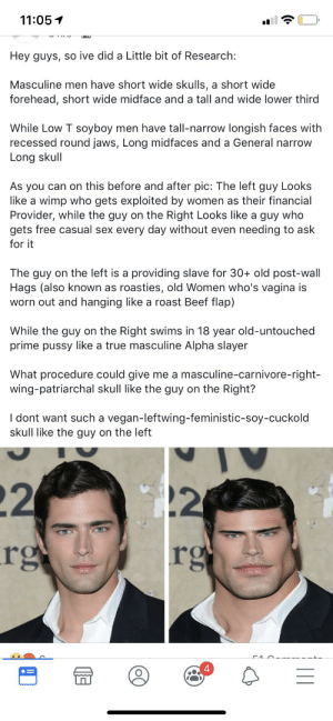 Beef, Definitely, and Pussy: 11:05  Hey guys, so ive did a Little bit of Research:  Masculine men have short wide skulls, a short wide  forehead, short wide midface and a tall and wide lower third  While Low T soyboy men have tall-narrow longish faces with  recessed round jaws, Long midfaces and a General narrow  Long skull  As you can on this before and after pic: The left guy Looks  like a wimp who gets exploited by women as  Provider, while the guy on the Right Looks like a guy who  gets free casual sex every day without even needing to ask  for it  their financial  The guy on the left is a providing slave for 30+ old post-wall  Hags (also known as roasties, old Women who's vagina is  worn out and hanging like a roast Beef flap)  While the guy on the Right swims in 18 year old-untouched  prime pussy like a true masculine Alpha slayer  What procedure could give  wing-patriarchal skull like the guy on the Right?  me a masculine-carnivore-right-  I dont want such a vegan-leftwing-feministic-soy-cuckold  skull like the guy on the left  22  rg  2  rg Unusual post.. but definitely fits the insane category