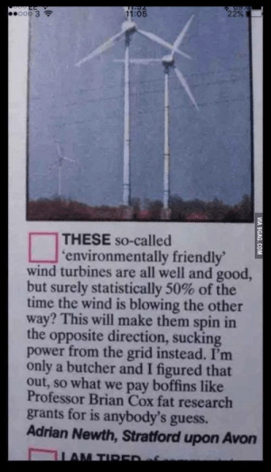 memehumor:  No, that's not how wind turbines work, you boffin: 11:05  THESE so-called  environmentally friendly  wind turbines are all well and good  but surely statistically 50% of the  time the wind is blowing the other  way? This will make them spin in  the opposite direction, sucking  power from the grid instead. I'm  only a butcher and I figured that  out, so what we pay boffins like  Professor Brian Cox fat research  grants for is anybody's guess.  Adrian Newth, Stratford upon Avon memehumor:  No, that's not how wind turbines work, you boffin