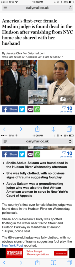 Muslim, New York, and New York Post: 11:06 PNM  dailymail.co.uk  America's first-ever female  Muslim judge is found dead in the  Hudson after vanishing from NYC  home she shared with her  husband  By Jessica Chia For Dailymail.com  19:52 EDT 12 Apr 2017, updated 22:18 EDT 12 Apr 2017  l O  Share  10  comments   ooo TFW  11:06 PNM  dailymail.co.uk  10  comments  Share  » Sheila Abdus-Salaam was found dead in  the Hudson River Wednesday afternoon  » She was fully clothed, with no obvious  signs of trauma suggesting foul play  Abdus Salaam was a groundbreaking  judge who was also the first African  American woman to serve in New York's  Court of Appeals  The country's first-ever female Muslim judge was  found dead in the Hudson River on Wednesday,  police said  Sheila Abdus-Salaam's body was spotted  floating in the water near 132nd Street and  Hudson Parkway in Manhattan at around  1.45pm, police said  The 65-year-old judge was fully clothed, with no  obvious signs of trauma suggesting foul play, the  New York Post reported  STAPLES  Below Budget  Above expectations  SHOP NOW  BRAND PRODUCTS queenstravelingdarling:Smh…first Muslim black woman judge…rest in power.
