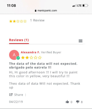 data: 11:08  LTE O  manicpanic.com  1 Review  Reviews (1)  Alexandra F. Verified Buyer  A  The data of the data will not expected.  obrigado pelo eatrela !!!  Hi, Hi good afternoon !!! I will try to paint  this color in yellow, very beautiful !!!  Theo data of data Will not expected. Thank  up  2 Share |  04/22/19  8.  II data