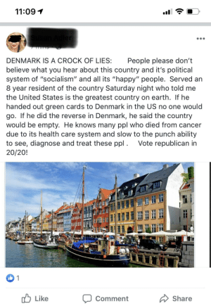 """Welp didn't know Denmark was the enemy but here we go!: 11:09  Adler  7 NS  DENMARK IS A CROCK OF LIES:  People please don't  believe what you hear about this country and it's political  system of """"socialism"""" and all its """"happy"""" people. Served an  8 year resident of the country Saturday night who told me  the United States is the greatest country on earth. If he  handed out green cards to Denmark in the US no one would  go. If he did the reverse in Denmark, he said the country  would be empty. He knows many ppl who died from cancer  due to its health care system and slow to the punch ability  to see, diagnose and treat these ppl. Vote republican in  20/20!  1  Like  Share  Comment Welp didn't know Denmark was the enemy but here we go!"""