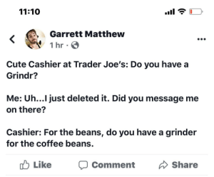 gay-irl:gay_irl: 11:10  Garrett Matthew  1 hr  Cute Cashier at Trader Joe's: Do you have a  Grindr?  Me: Uh...I just deleted it. Did you message me  on there?  Cashier: For the beans, do you have a grinder  for the coffee beans.  Like  Share  Comment gay-irl:gay_irl