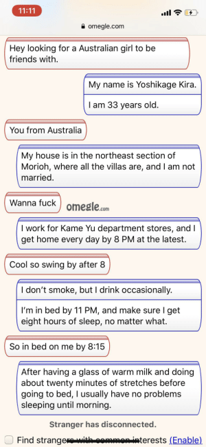 Friends, My House, and Omegle: 11:11  omegle.com  Hey looking for a Australian girl to be  friends with  My name is Yoshikage Kira.  I am 33 years old.  You from Australia  My house is in the northeast section of  Morioh, where all the villas are, and I am not  married.  Wanna fuck  omegle.com  I work for Kame Yu department stores, and  get home every day by 8 PM at the latest.  Cool so swing by after 8  I don't smoke, but I drink occasionally.  I'm in bed by 11 PM, and make sure I get  eight hours of sleep, no matter what.  So in bed on me by 8:15  After having a glass of warm milk and doing  about twenty minutes of stretches before  going to bed, I usually have no problems  sleeping until morning.  Stranger has disconnected.  Find strangerwith sommenisterests Enable) this is the smoothest it has gone so far