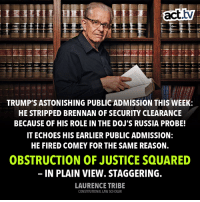Crimes are happening.: 11 112 112 112 113 113 3 114  TRUMP'S ASTONISHING PUBLIC ADMISSION THIS WEEK:  HE STRIPPED BRENNAN OF SECURITY CLEARANCE  BECAUSE OF HIS ROLE IN THE DOJ'S RUSSIA PROBE!  IT ECHOES HIS EARLIER PUBLIC ADMISSION:  HE FIRED COMEY FOR THE SAME REASON.  OBSTRUCTION OF JUSTICE SQUARED  IN PLAIN VIEW. STAGGERING.  LAURENCE TRIBE  CONSTITUTIONAL LAW SCHOLAR Crimes are happening.