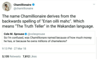 """<p>🎶🎶Ti esrever dna ti pilf, nwod gniht ym tup🎶🎶 (via /r/BlackPeopleTwitter)</p>: 11 12  Chamillionaire  @chamillionaire  8  7  The name Chamillionaire derives from the  backwards spelling of """"Erian oilli mahc"""". Whichh  means """"The Truth Teller"""" in the Wakandan language  Cole M. Sprouse & @colesprouse  So I'm confused, was Chamillionare named because of how much money  he has, or because he owns millions of chameleons?  9:13 PM 27 Mar 18  3,135 Retweets 7,812 Likes <p>🎶🎶Ti esrever dna ti pilf, nwod gniht ym tup🎶🎶 (via /r/BlackPeopleTwitter)</p>"""