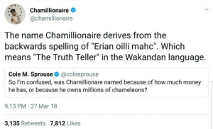 """🎶🎶Ti esrever dna ti pilf, nwod gniht ym tup🎶🎶: 11 12  Chamillionaire  @chamillionaire  8  7  The name Chamillionaire derives from the  backwards spelling of """"Erian oilli mahc"""". Whichh  means """"The Truth Teller"""" in the Wakandan language  Cole M. Sprouse & @colesprouse  So I'm confused, was Chamillionare named because of how much money  he has, or because he owns millions of chameleons?  9:13 PM 27 Mar 18  3,135 Retweets 7,812 Likes 🎶🎶Ti esrever dna ti pilf, nwod gniht ym tup🎶🎶"""