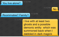 Being Alone, Family, and Live: 11:12 PM  You live alone?  11:12 PMM  No  11:13 PM  Roommates? Family?  11:13 PM  I live with at least two  ghosts and a possible  demonic entity which was  summoned back when l  dabbled in dark magick
