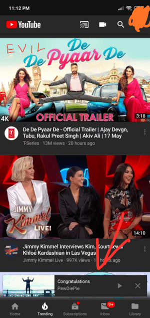 Ali, Khloe Kardashian, and Las Vegas: 11:12 PM  YouTube  De  4K  OFFICIAL TRAILER3:18  De De Pyaar De- Official Trailer I Ajay Devgn  Tabu, Rakul Preet Singh | Akiv Ali | 17 May  T-Series 13M views 20 hours ago  JIMMY  ite  LIVE!  14:10  Jimmy Kimmel Interviews Kim,  Kourt ley  Khloé Kardashian in Las Vegas  Jimmy Kimmel Live 997K views 1 ho s ago  Congratulations  PewDiePie  Home  Trending Subscriptions  Inbox  Library Guess who's on trending and who isn't? Great job YouTube we see what you're doing ther...