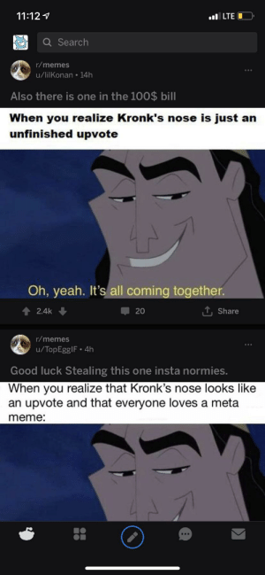 Meme, Memes, and Reddit: 11:121  LTEO  Q Search  r/memes  u/lilKonan 14h  Also there is one in the 100$ bill  When you realize Kronk's nose is just an  unfinished upvote  Oh, yeah. It's all coming together.  2.4k  20  Share  r/memes  u/TopEggIF 4h  Good luck Stealing this one insta normies.  When you realize that Kronk's nose looks like  an upvote and that everyone loves a meta  meme: It's not the IG normies you should be worried about.