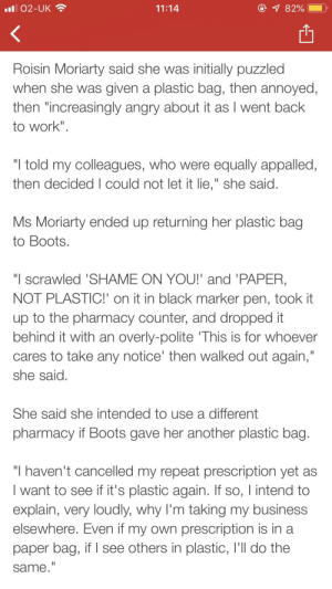 "Appalled, Rude, and Work: 11:14  l 02-UK  Roisin Moriarty said she was initially puzzled  when she was given a plastic bag, then annoyed,  then ""increasingly angry about it as I went back  to work""  ""l told my colleagues, who were equally appalled,  then decided I could not let it lie,"" she said  Ms Moriarty ended up returning her plastic bag  to Boots  ""l scrawled 'SHAME ON YOU!"" and 'PAPER,  NOT PLASTIC!"" on it in black marker pen, took it  up to the pharmacy counter, and dropped it  behind it with an overly-polite 'This is for whoever  cares to take any notice' then walked out again,""  she said  She said she intended to use a different  pharmacy if Boots gave her another plastic bag  ""I haven't cancelled my repeat prescription yet as  I want to see if it's plastic again. If so, I intend to  explain, very loudly, why I'm taking my business  elsewhere. Even if my own prescription is in a  paper bag, if 