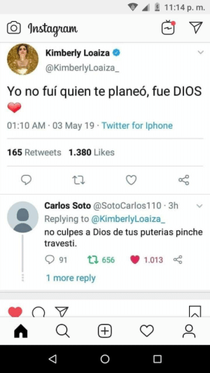 Iphone, Twitter, and Yo: 11:14 p. m.  曲▽  Instagam  Kimberly Loaiza  @KimberlyLoaiza_  Yo no fuí quien te planeó, fue DIOS  01:10 AM 03 May 19 Twitter for Iphone  165 Retweets 1.380 Likes  Carlos Soto @SotoCarlos110.3h v  Replying to @KimberlyLoaiza_  no culpes a Dios de tus puterias pinche  travesti.  991  656., 1.013  1 more reply