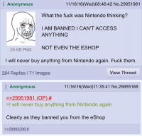 Ninty's banning peoples that got Sun/Moon illegally and used the online features, so I guess don't do illegal shit. Dave: 11/16/16 (Wed)08:46:42 No.29951981  E Anonymous  What the fuck was Nintendo thinking?  I AM BANNED I CAN'T ACCESS  ANYTHING  29 KB PNG  NOT EVEN THE E  I will never buy anything from Nintendo again. Fuck them.  View Thread  284 Replies 71 Images  11/16/16 (Wed) 11:35:41 No.29955168  Anonymous  29951981 (OP)  >l will never buy anything from Nintendo again  Clearly as they banned you from the eShop  29955206 Ninty's banning peoples that got Sun/Moon illegally and used the online features, so I guess don't do illegal shit. Dave