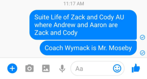 Life, Zack And, and Coach: 11:17 AM  Suite Life of Zack and Cody AU  where Andrew and Aaron are  Zack and Cody  Coach Wymack is Mr. Moseby  0, Aa
