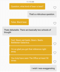 I got quizzed today on bumble: 11:19 AM  Question, what kind of bear is best?  That's a ridiculous question.  False. Black bear  Thats debatable. There are basically two schools of  thought  Fact: Bears eat beets. Bears. Beets.  Battlestar Galactica  I'm so glad you got that reference right  away  You truly have seen The Office at least 50  times  I wish I was exaggerating I got quizzed today on bumble