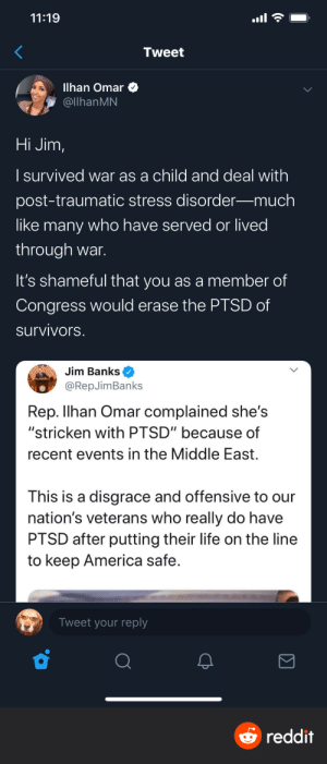 """PTSD only affects veterans not the civilians that are stuck in the middle of it (via /r/BlackPeopleTwitter): 11:19  Tweet  Ilhan Omar  @llhanMN  Hi Jim,  I survived war as a child and deal with  post-traumatic stress disorder–much  like many who have served or lived  through war.  It's shameful that you as a member of  Congress would erase the PTSD of  survivors.  Jim Banks  @RepJimBanks  Rep. Ilhan Omar complained she's  """"stricken with PTSD"""" because of  recent events in the Middle East.  This is a disgrace and offensive to our  nation's veterans who really do have  PTSD after putting their life on the line  to keep America safe.  Tweet your reply  O reddit PTSD only affects veterans not the civilians that are stuck in the middle of it (via /r/BlackPeopleTwitter)"""