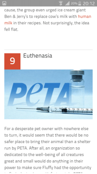 Desperate, Run, and Peta: ,11 20%-20:12  cause, the group even urged ice cream giant  Ben & Jerry's to replace cow's milk with human  milk in their recipes. Not surprisingly, the idea  ell flat.  Euthenasia  9  PeTA  For a desperate pet owner with nowhere else  to turn, it would seem that there would be no  safer place to bring their animal than a shelter  run by PETA. After all, an organization so  dedicated to the well-being of all creatures  great and small would do anything in their  power to make sure Fluffy had the opportunity