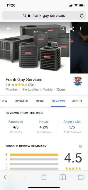 Facebook, Google, and Florida: 11:20  Q A frank gay services  Goodman  Goodman  RANA  *GAY  Frank Gay Services  (704)  4.5  NINGLION  Open  Plumber in the Lockhart, Florida  UPDATES  IEW  MENU  REVIEWS  ABOUT  REVIEWS FROM THE WEB  Facebook  Houzz  Angie's List  4/5  4.2/5  5/5  79 votes  5 reviews  110 reviews  GOOGLE REVIEW SUMMARY  4.5  4  **** Plumber or undercover male prostitution ring? The world may never know. Those customers sure are satisfied though.
