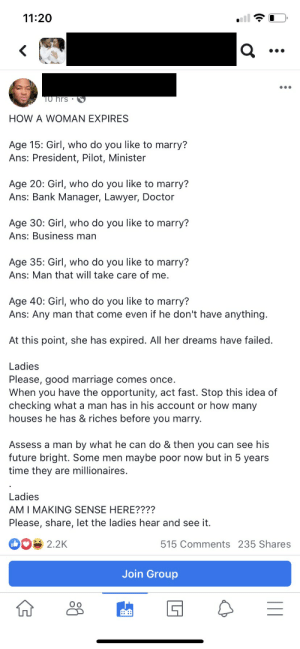 Can't let a woman get past her sell by date: 11:20  ...  T0 hrs •  HOW A WOMAN EXPIRES  Age 15: Girl, who do you like to marry?  Ans: President, Pilot, Minister  Age 20: Girl, who do you like to marry?  Ans: Bank Manager, Lawyer, Doctor  Age 30: Girl, who do you like to marry?  Ans: Business man  Age 35: Girl, who do you like to marry?  Ans: Man that will take care of me.  Age 40: Girl, who do you like to marry?  Ans: Any man that come even if he don't have anything.  At this point, she has expired. All her dreams have failed.  Ladies  Please, good marriage comes once.  When you have the opportunity, act fast. Stop this idea of  checking what a man has in his account or how many  houses he has & riches before you marry.  Assess a man by what he can do & then you can see his  future bright. Some men maybe poor now but in 5 years  time they are millionaires.  Ladies  AM I MAKING SENSE HERE????  Please, share, let the ladies hear and see it.  2.2K  515 Comments 235 Shares  Join Group     Can't let a woman get past her sell by date