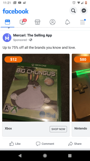Facebook, Hello, and Love: 11:21  facebook  10  Mercari: The Selling App  MSponsored  Up to 75% off all the brands you know and love.  $80  $12  XBOX ONE  BIG CHUNGUS  Featri  Dante fro  Devil May  Series  ESRO  HELLO  SAMES  Nintendo  SHOP NOW  Xbox  Share  Comment  Like Big Chungus is coming to stores near you and Steam
