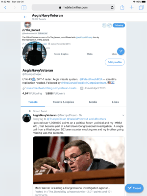 Muh Russia: 11:22 AM Sun Mar 31  99%  a mobile.twitter.com  AegisNavyVeteran  19.7K Tweets  Following  /r/The Donald  @thedonaldreddit Follows you  The Official Twitter Account of /r/The_Donald, not affiliated with @realDonaldTrump. Run by  the mod team of /r/The Donald.  ald/  Joined November 2015  wers  Tweets & replies  Media  Likes  Edit profile  AegisNavyVeteran  @TrumpsCloset  UYK.43皿/ SPY-1 radar: Aegis missile system. @PatentFreeMRSA = scientific  replication needed. Followed by @TheDonaldReddit @CarpeDonktum.  S investmentWatchblog.com/veteran-treats..·岡Joined April 2016  4,941 Following 1,888 Followers  Tweets  Tweets & replies  Media  Likes  Pinned Tweet  AegisNavyVeteran @TrumpsCloset 1h  Replying to @TrumpsCloset @ValeriePrimros4 and 48 others  I posted over 1,000,000 points on a political forum ,political and my MRSA  info , that became part of a full blown Congressional investigation. A single  call from a Washington DC bean counter mocking me and my brother going  missing was the outcome.  +Tweet  Mark Warner is leading a Congressional investigation against...  Posted in r/The_Donald by u/macredsmile 2,011 points and 191  comments Muh Russia