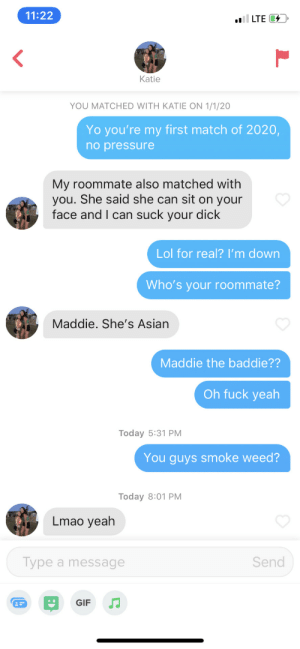 2020 is already coming thru, bless up 🙏: 11:22  l LTE 4  Katie  YOU MATCHED WITH KATIE ON 1/1/20  Yo you're my first match of 2020,  no pressure  My roommate also matched with  you. She said she can sit on your  face and I can suck your dick  Lol for real? I'm down  Who's your roommate?  Maddie. She's Asian  Maddie the baddie??  Oh fuck yeah  Today 5:31 PM  You guys smoke weed?  Today 8:01 PM  Lmao yeah  Type a message  Send  GIF 2020 is already coming thru, bless up 🙏