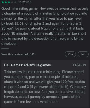 Just browsing Play Store when I saw this.: 11/23/19  Good, interesting game. However, be aware that it's only  a chapter of a couple of minutes long to entice you into  paying for the game, after that you have to pay level  by level, £2.62 for chapter 2 and again for chapter 3.  So you'll be paying about 6 quid for a game that lasts  about 10 minutes. A shame really that it's far too short  and is marred by the deception of a free game by the  developer.  Was this review helpful?  Yes  No  Dali Games: adventure games  11/26/19  This review is unfair and misleading. Please record  you completing part one in a couple of minutes,  share it with us and we will give you 100 free copies  of parts 2 and 3 (if you were able to do it). Gameplay  length depends on how fast you can resolve riddles,  however, overall gameplay across all parts of the  game is from few to several hours. Just browsing Play Store when I saw this.