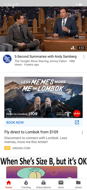 Jimmy Fallon, Memes, and Winter: 11:23.il  4:53  5-Second Summaries with Andy Samberg  THE  TONIGHT  SHOW  UMMY  FALLON  The Tonight Show Starring Jimmy Fallon 18M  views 4 years ago  sMEMES  ME IN LOMBOK  LESS  MORE  wonderful  ndonesia.  Air Asia  Direct to Lombok $109  Terms & Conditions apply. Processing fees may apply. BIG Member fare quoted.  ВОOK NOW  Fly direct to Lombok from $109  Disconnect to connect with Lombok. Less  memes, more me this winter!  Ad AIRASIA.COM  When She's Size B, but it's OK  Trending  Subscriptions  Inbox  Library  Home Why Lombok