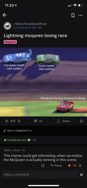 McQuren: 11:23  r/Meme TemplatesOfficial  u/multimaster101 4h  Lightning mcquren losing race  Request  43  Canadian health  Dutch health  care system  care system  Whatever the fuck America is doing  T,Share  878  13  BEST COMMENTS  AutoModerator  4h  Walter_Alias. 1h  This meme could get interesting, when we realize  the McQueen is actually winning in this scene.  Reply  35  Add a comment  » McQuren