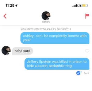 Honesty is key: 11:25  LTE  Ashley  YOU MATCHED WITH ASHLEY ON 10/27/19  Ashley, can I be completely honest with  you?  haha sure  Jeffery Epstein was killed in prison to  hide a secret pedophile ring  +  Sent  L Honesty is key