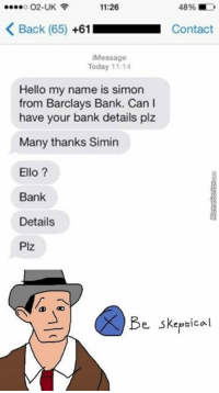 Hello, Huh, and Memes: 11:26  O2-UK  K Back (65)  +61  Contact  Message  Today 11:14  Hello my name is simon  from Barclays Bank. Can I  have your bank details plz  Many thanks Simin  Ello  Bank  Details  Plz  Be skeptical Seems legit, huh?