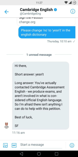 Gif, Best, and Dictionary: 11:27  59  Cambridge English <  @CambridgeEng  change.org  Please change 'no' to 'yesn't in the  english dictionary  Thursday, 10:10 am  1 unread message  Hi there,  Short answer: yesn't  Long answer: You've actually  contacted Cambridge Assessment  English -we produce exams, and  aren't involved in what is con-  sidered official English language  So I'm afraid there isn't anything  can do to help with this petition  Best of luck,  m SF  English  11:16 am  GIF Start a message somewhat respectable