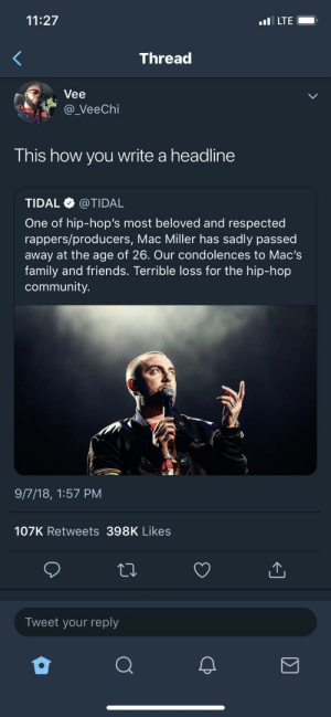 Vee with the truth by Trill_Bill_Blinton MORE MEMES: 11:27  LTE  Thread  Vee  a_VeeChi  This how you write a headline  TIDAL @TIDAL  One of hip-hop's most beloved and respected  rappers/producers, Mac Miller has sadly passed  away at the age of 26. Our condolences to Mac's  family and friends. Terrible loss for the hip-hop  community.  9/7/18, 1:57 PM  107K Retweets 398K Likes  Tweet your reply Vee with the truth by Trill_Bill_Blinton MORE MEMES